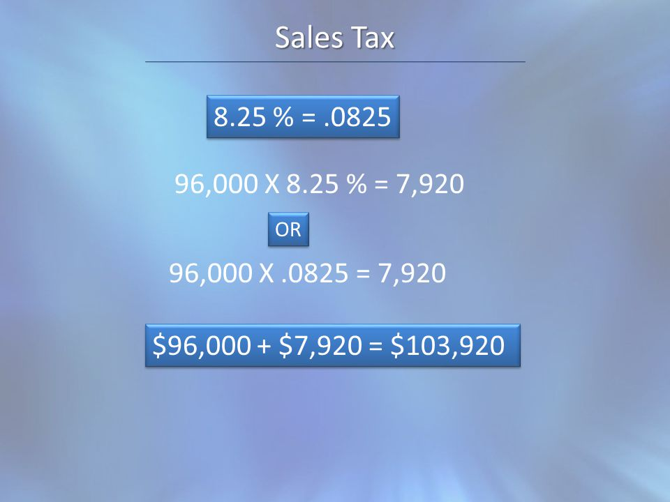 Sales Tax 8.25 % =.0825 96,000 X 8.25 % = 7,920 96,000 X.0825 = 7,920 OR $96,000 + $7,920 = $103,920