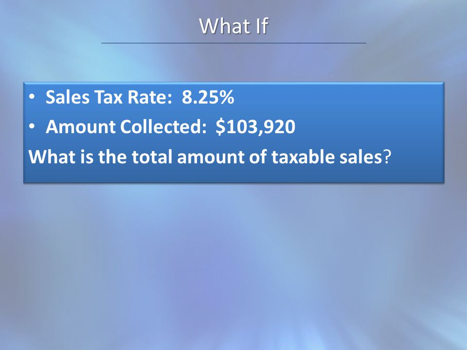 What If Sales Tax Rate: 8.25% Amount Collected: $103,920 What is the total amount of taxable sales.