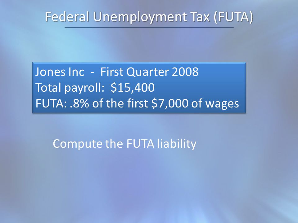 Federal Unemployment Tax (FUTA) Jones Inc - First Quarter 2008 Total payroll: $15,400 FUTA:.8% of the first $7,000 of wages Jones Inc - First Quarter 2008 Total payroll: $15,400 FUTA:.8% of the first $7,000 of wages Compute the FUTA liability