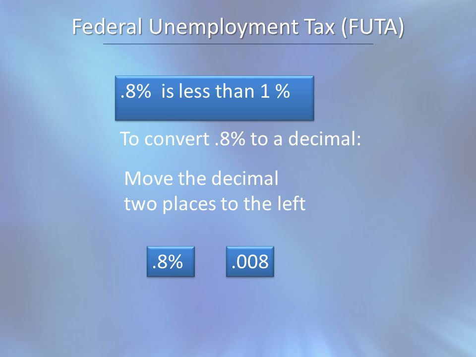 Federal Unemployment Tax (FUTA).8% is less than 1 % To convert.8% to a decimal: Move the decimal two places to the left.8%.008