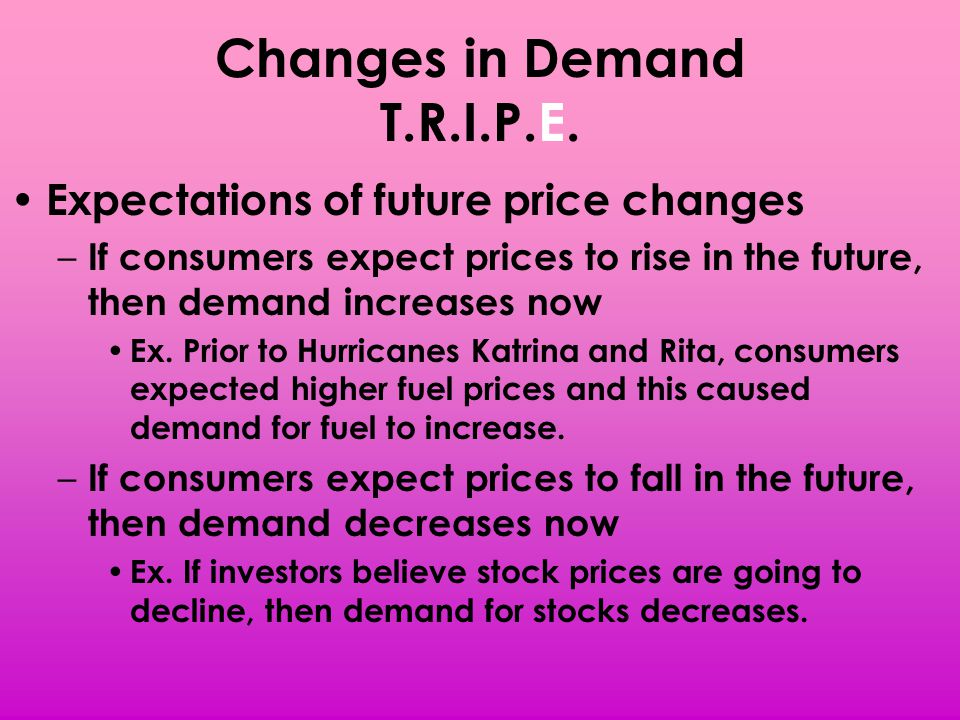 Changes in Demand T.R.I.P.E. Expectations of future price changes – If consumers expect prices to rise in the future, then demand increases now Ex. Pr