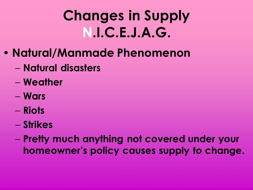 Changes in Supply N.I.C.E.J.A.G. Natural/Manmade Phenomenon – Natural disasters – Weather – Wars – Riots – Strikes – Pretty much anything not covered