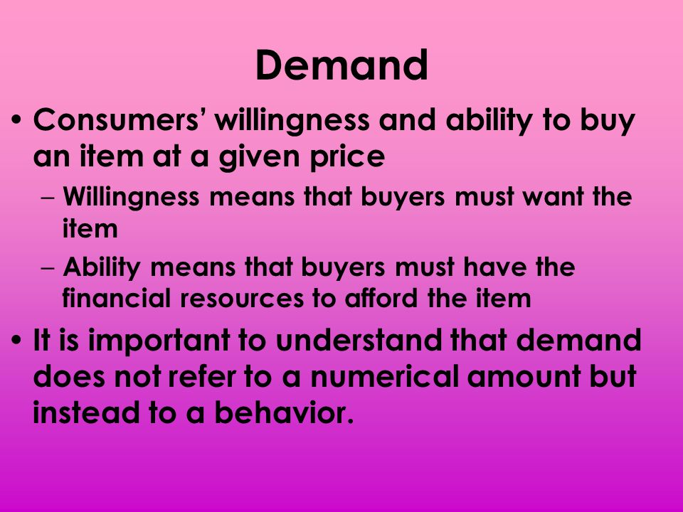 Demand Consumers willingness and ability to buy an item at a given price – Willingness means that buyers must want the item – Ability means that buyer