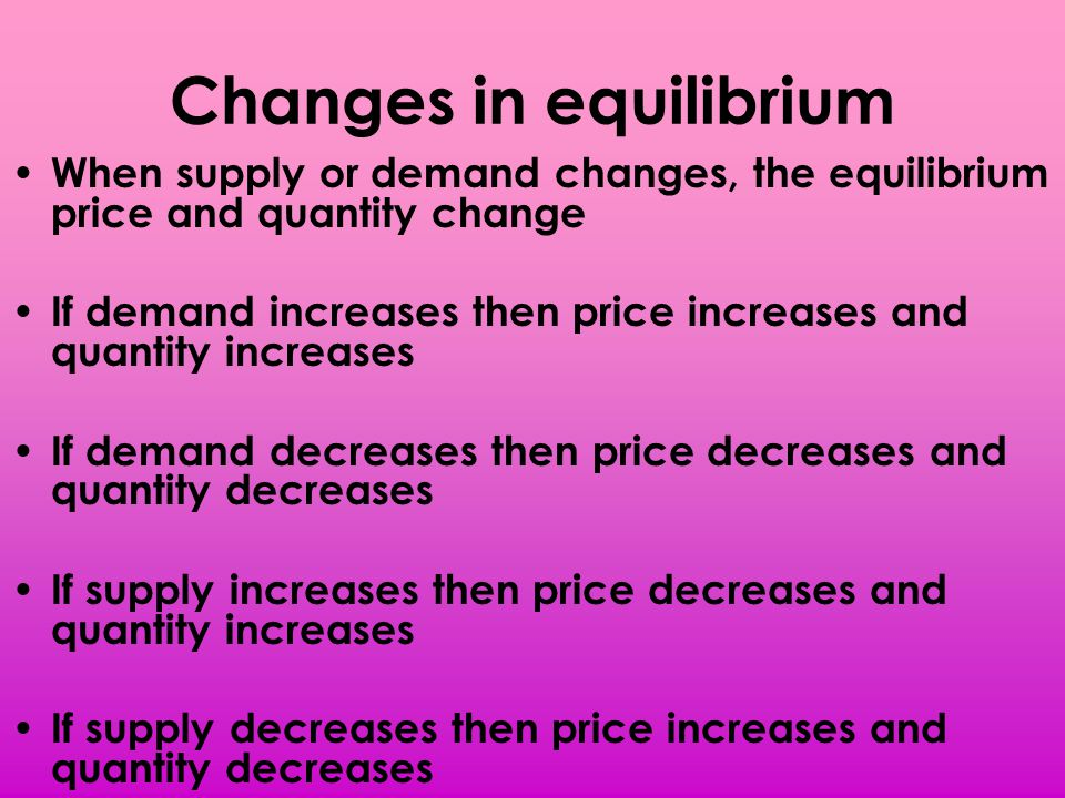 Changes in equilibrium When supply or demand changes, the equilibrium price and quantity change If demand increases then price increases and quantity