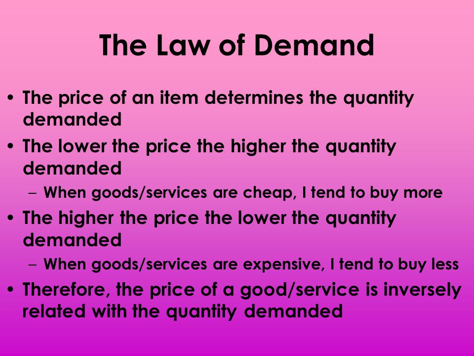 The Law of Demand The price of an item determines the quantity demanded The lower the price the higher the quantity demanded – When goods/services are
