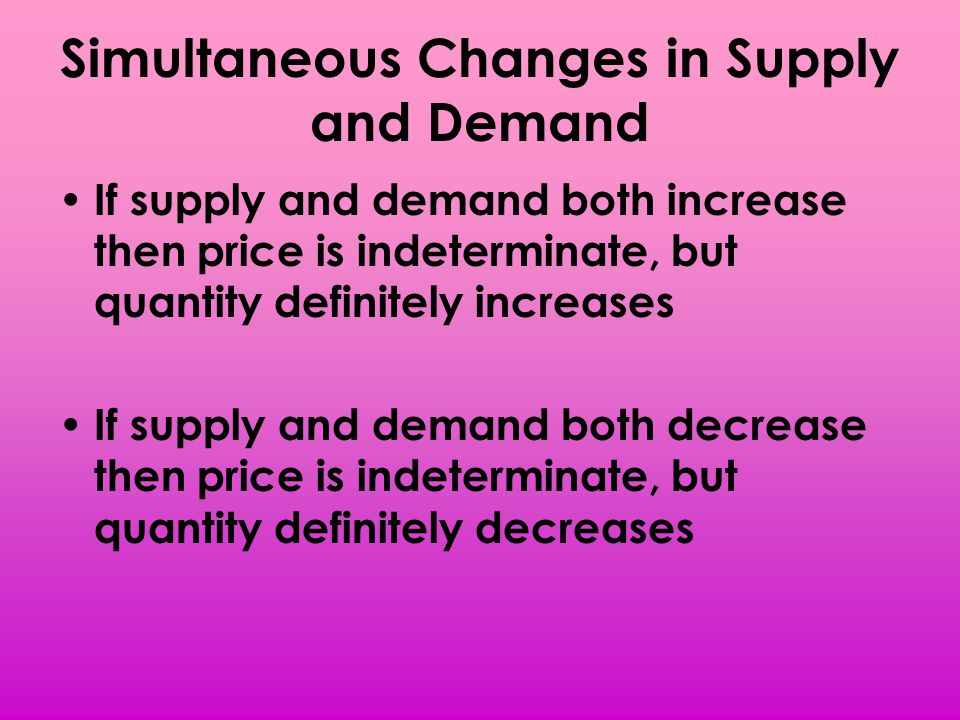 Simultaneous Changes in Supply and Demand If supply and demand both increase then price is indeterminate, but quantity definitely increases If supply