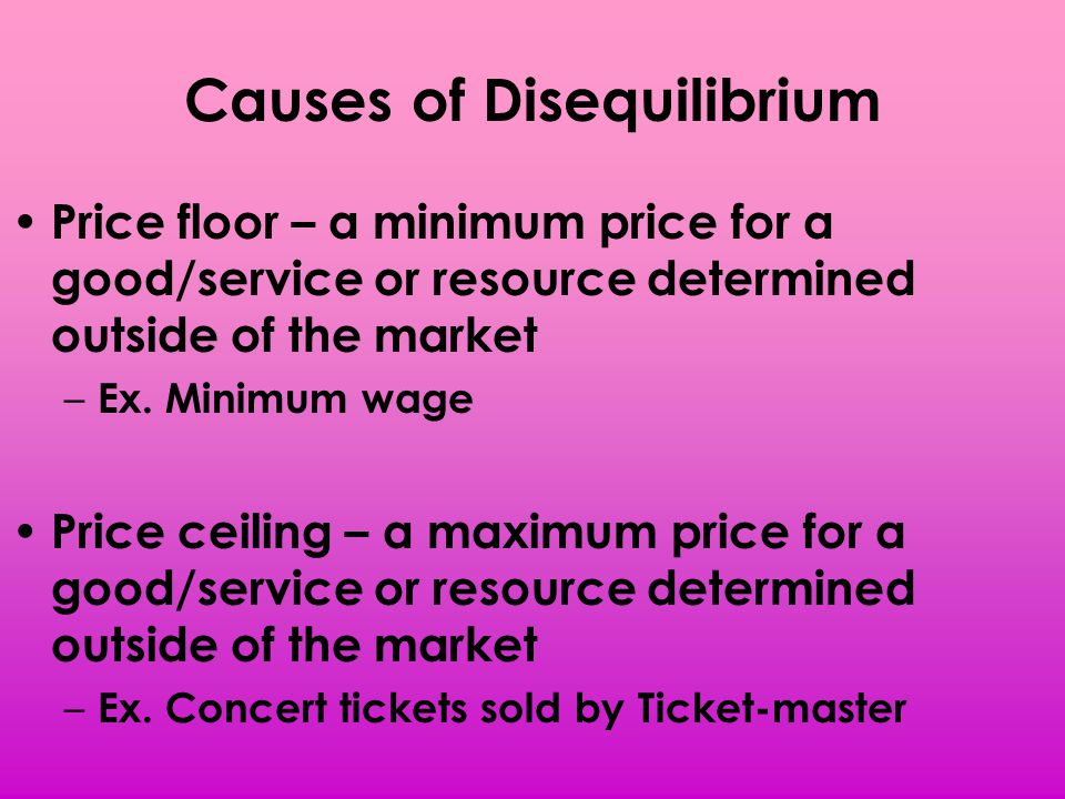 Causes of Disequilibrium Price floor – a minimum price for a good/service or resource determined outside of the market – Ex. Minimum wage Price ceilin