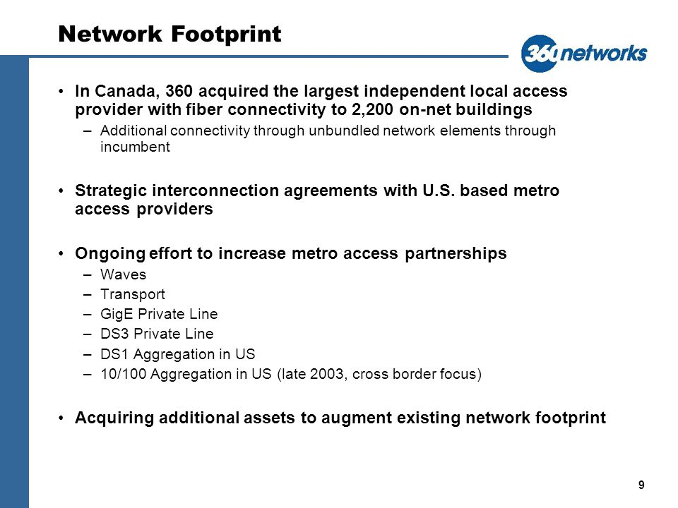 9 In Canada, 360 acquired the largest independent local access provider with fiber connectivity to 2,200 on-net buildings –Additional connectivity through unbundled network elements through incumbent Strategic interconnection agreements with U.S.