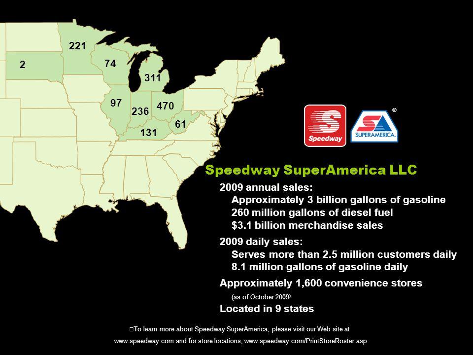 Speedway SuperAmerica LLC 2009 annual sales: Approximately 3 billion gallons of gasoline 260 million gallons of diesel fuel $3.1 billion merchandise s