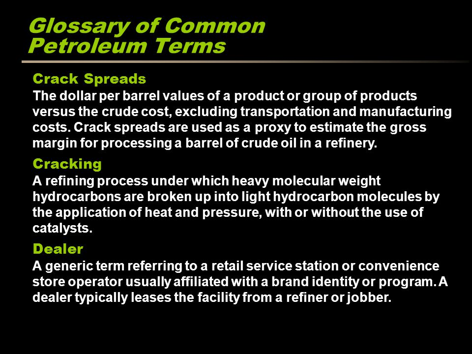 Glossary of Common Petroleum Terms Crack Spreads The dollar per barrel values of a product or group of products versus the crude cost, excluding trans