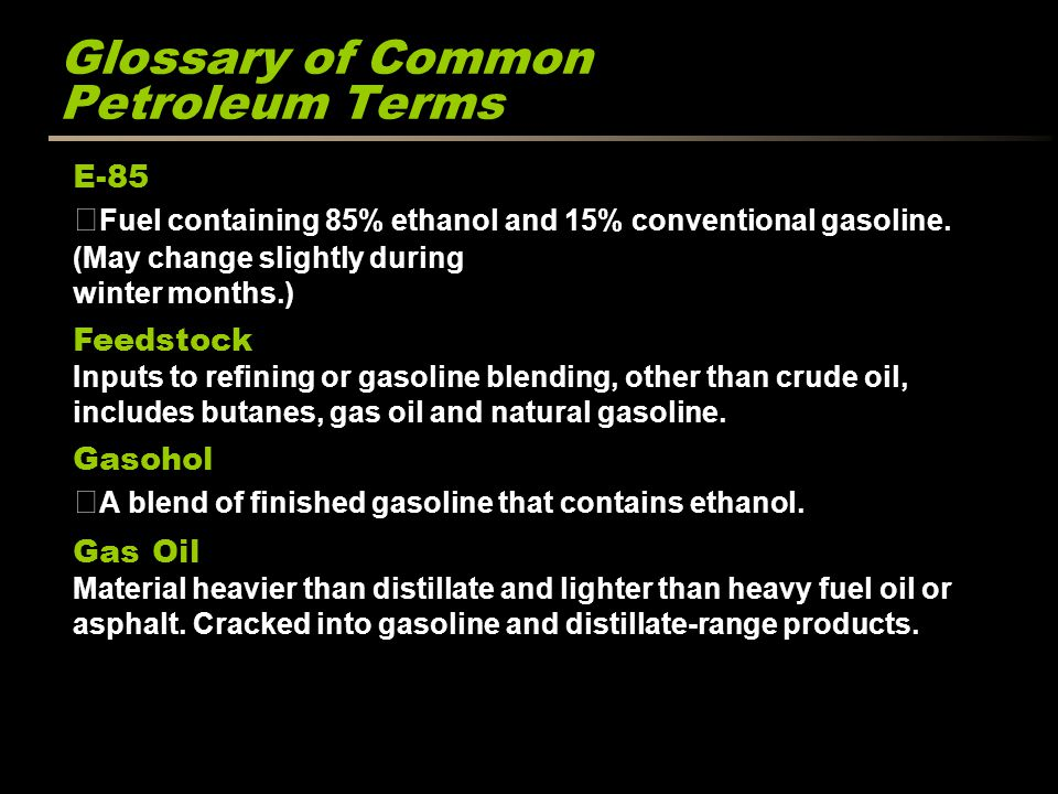 Glossary of Common Petroleum Terms E-85 Fuel containing 85% ethanol and 15% conventional gasoline.