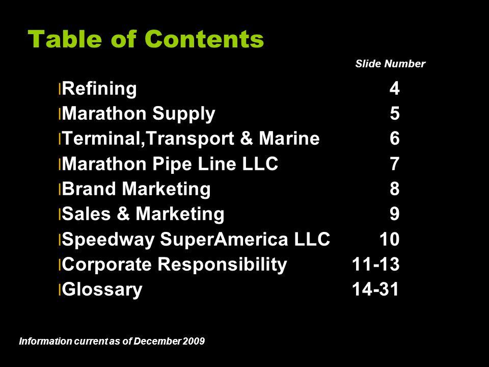Table of Contents l Refining4 l Marathon Supply5 l Terminal,Transport & Marine6 l Marathon Pipe Line LLC7 l Brand Marketing8 l Sales & Marketing9 l Speedway SuperAmerica LLC10 l Corporate Responsibility11-13 l Glossary14-31 Slide # Information current as of December 2009 Slide Number