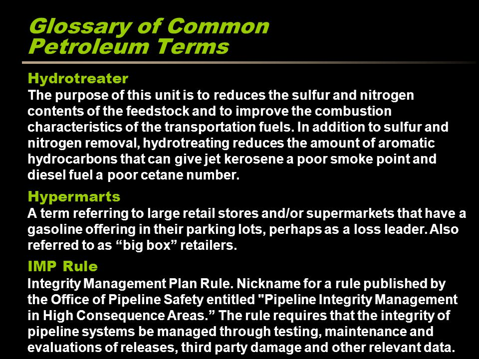 Glossary of Common Petroleum Terms Hydrotreater The purpose of this unit is to reduces the sulfur and nitrogen contents of the feedstock and to improve the combustion characteristics of the transportation fuels.