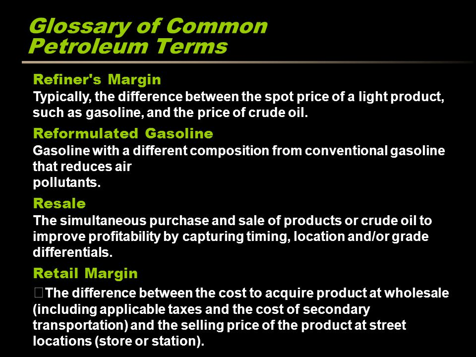 Glossary of Common Petroleum Terms Refiner's Margin Typically, the difference between the spot price of a light product, such as gasoline, and the pri