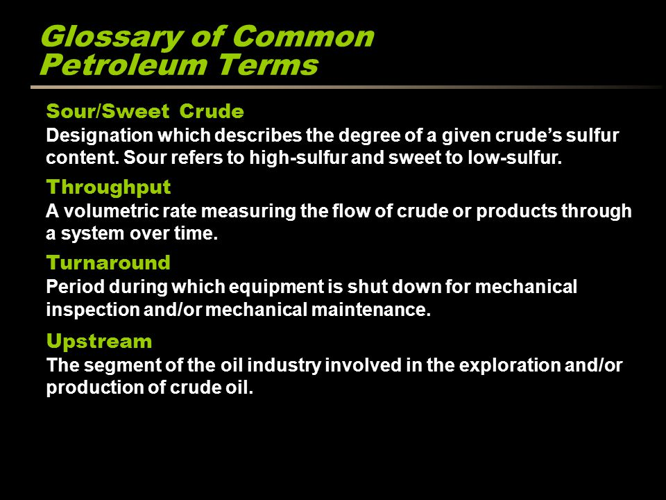 Glossary of Common Petroleum Terms Sour/Sweet Crude Designation which describes the degree of a given crudes sulfur content.