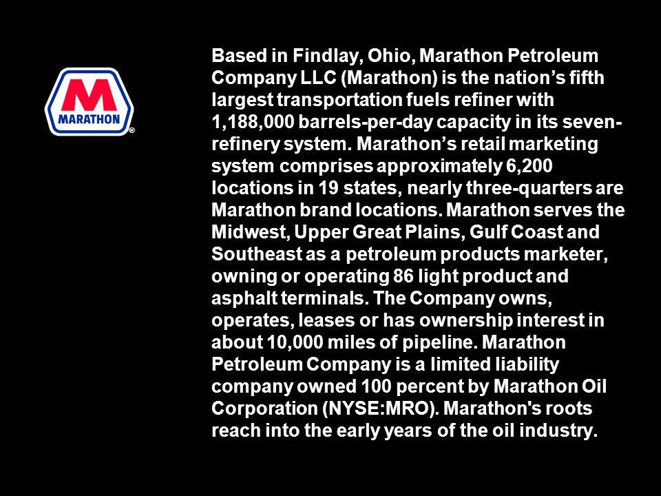 Based in Findlay, Ohio, Marathon Petroleum Company LLC (Marathon) is the nations fifth largest transportation fuels refiner with 1,188,000 barrels-per