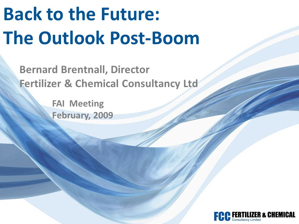 Back to the Future: The Outlook Post-Boom Bernard Brentnall, Director Fertilizer & Chemical Consultancy Ltd FAI Meeting February, 2009
