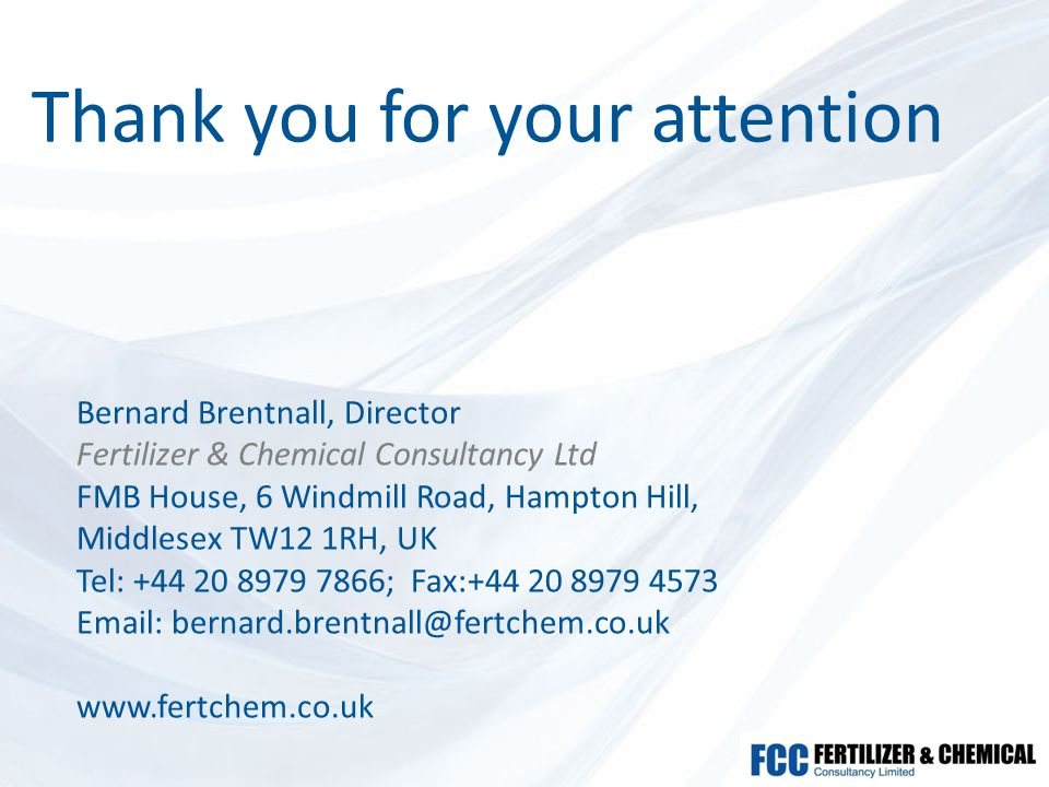Thank you for your attention Bernard Brentnall, Director Fertilizer & Chemical Consultancy Ltd FMB House, 6 Windmill Road, Hampton Hill, Middlesex TW12 1RH, UK Tel: +44 20 8979 7866; Fax:+44 20 8979 4573 Email: bernard.brentnall@fertchem.co.uk www.fertchem.co.uk