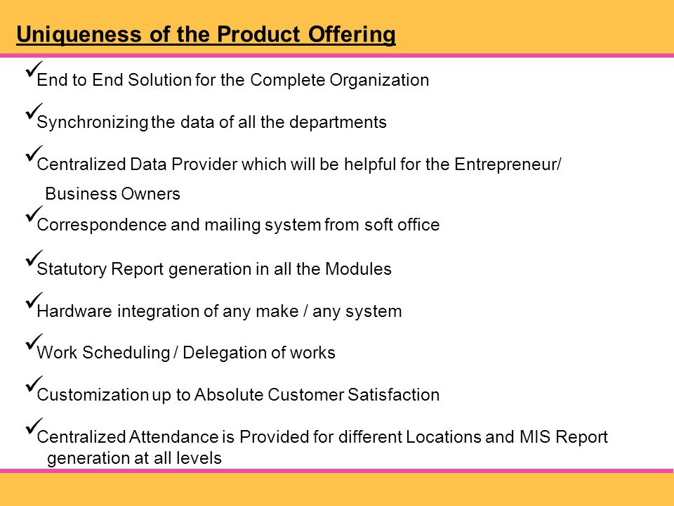 Uniqueness of the Product Offering End to End Solution for the Complete Organization Synchronizing the data of all the departments Centralized Data Provider which will be helpful for the Entrepreneur/ Business Owners Correspondence and mailing system from soft office Statutory Report generation in all the Modules Hardware integration of any make / any system Work Scheduling / Delegation of works Customization up to Absolute Customer Satisfaction Centralized Attendance is Provided for different Locations and MIS Report generation at all levels