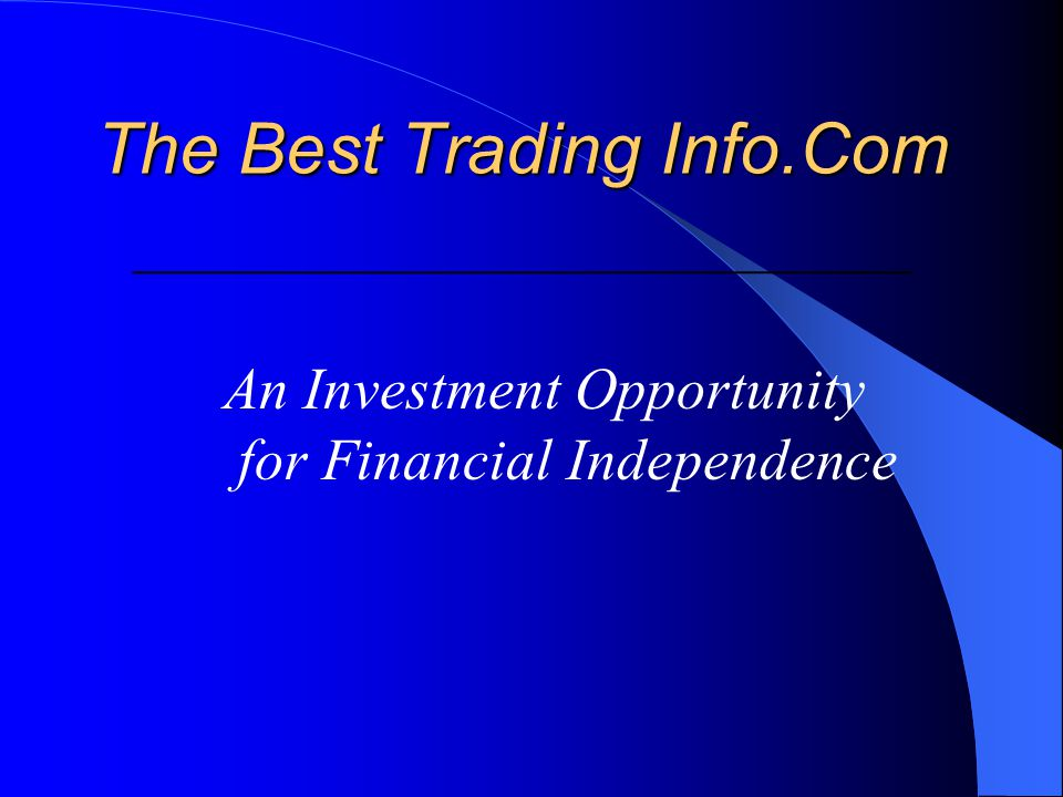 The Best Trading Info.Com The Best Trading Info.Com ____________________________________________ An Investment Opportunity for Financial Independence