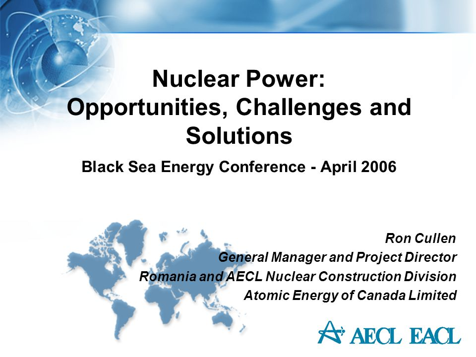 Nuclear Power: Opportunities, Challenges and Solutions Black Sea Energy Conference - April 2006 Ron Cullen General Manager and Project Director Romani