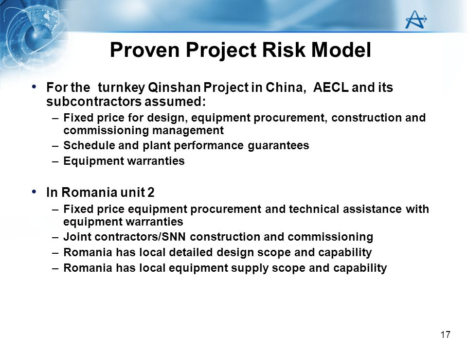 17 Proven Project Risk Model For the turnkey Qinshan Project in China, AECL and its subcontractors assumed: –Fixed price for design, equipment procure