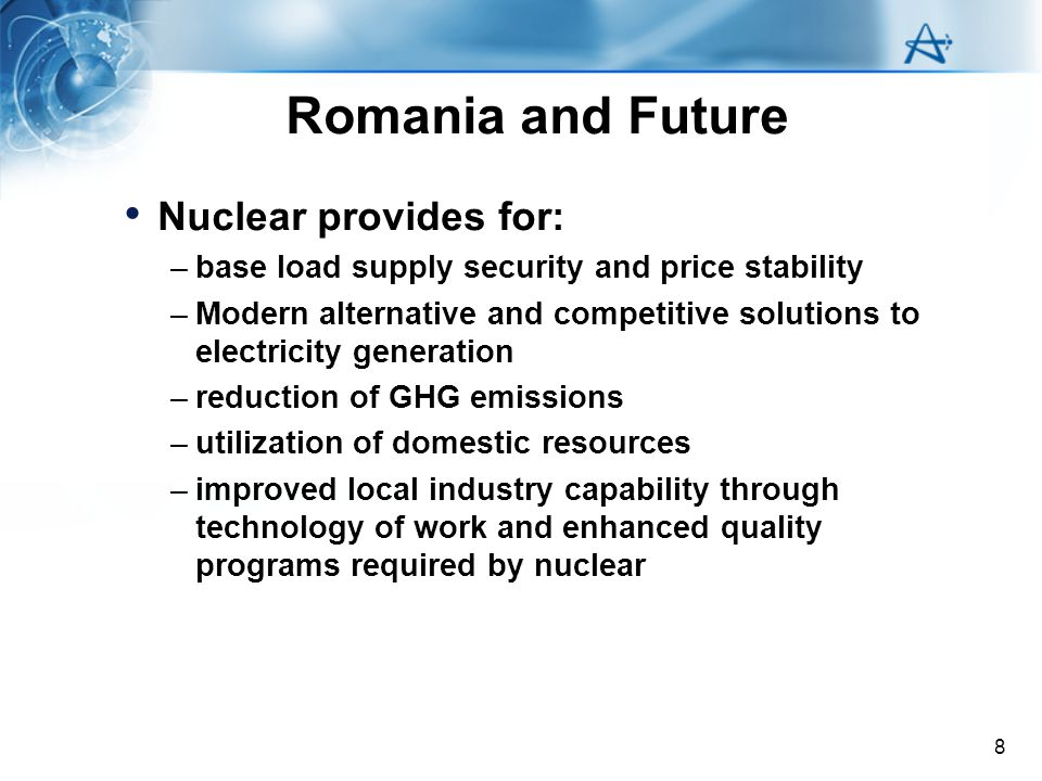 8 Romania and Future Nuclear provides for: –base load supply security and price stability –Modern alternative and competitive solutions to electricity