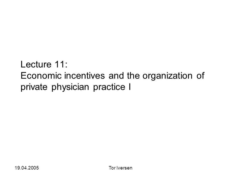 19.04.2005Tor Iversen Lecture 11: Economic incentives and the organization of private physician practice I