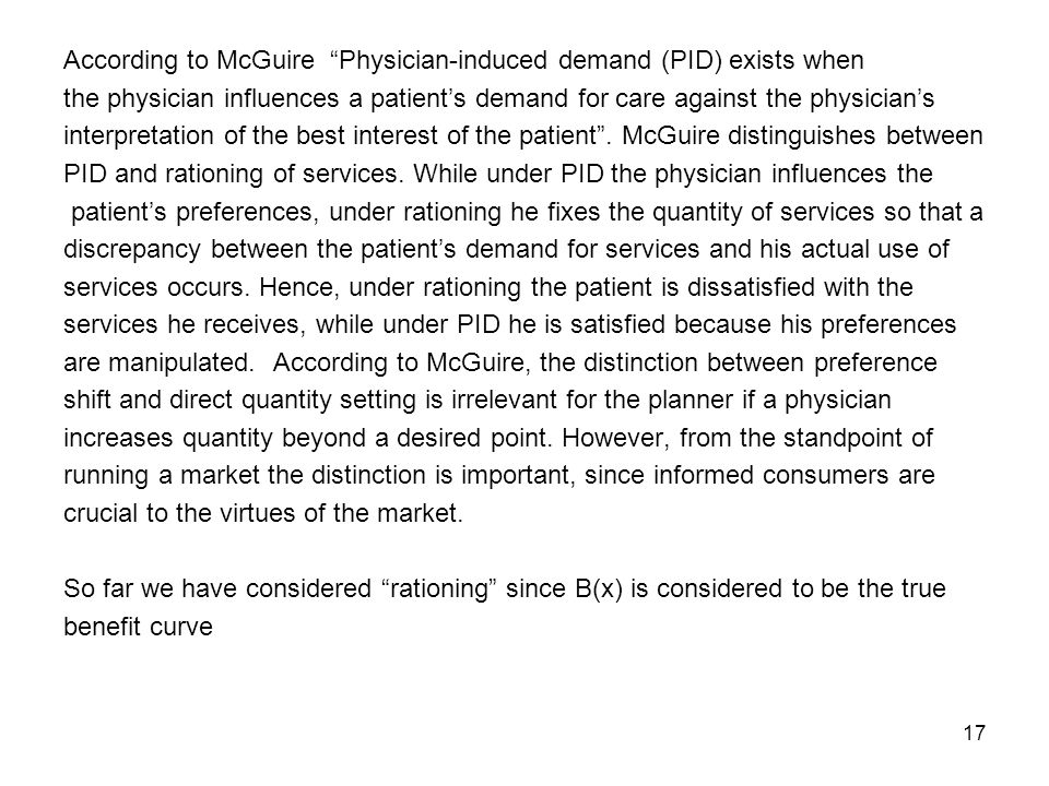 17 According to McGuire Physician-induced demand (PID) exists when the physician influences a patients demand for care against the physicians interpretation of the best interest of the patient.