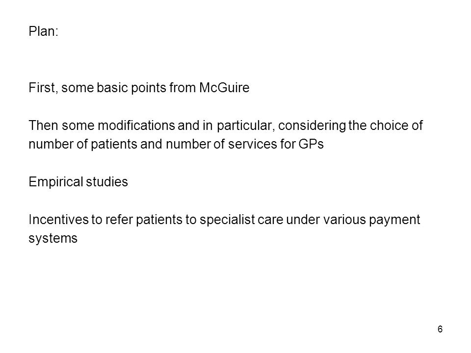 6 Plan: First, some basic points from McGuire Then some modifications and in particular, considering the choice of number of patients and number of services for GPs Empirical studies Incentives to refer patients to specialist care under various payment systems