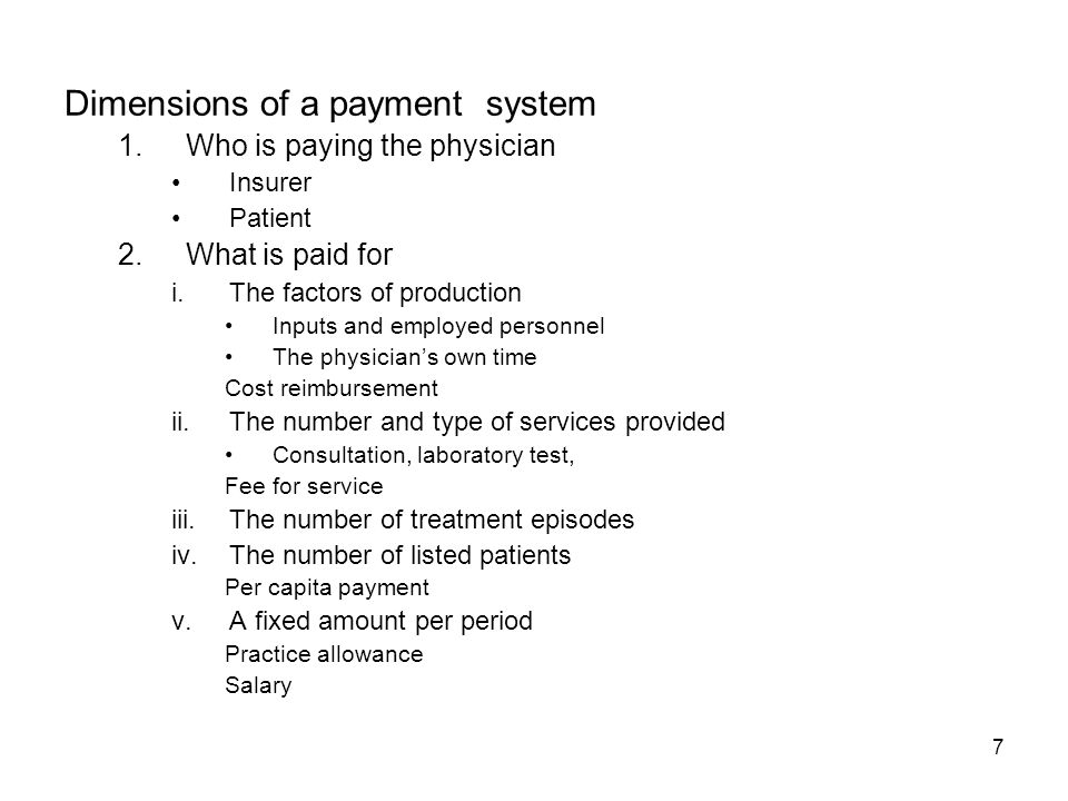 7 Dimensions of a payment system 1.Who is paying the physician Insurer Patient 2.What is paid for i.The factors of production Inputs and employed personnel The physicians own time Cost reimbursement ii.The number and type of services provided Consultation, laboratory test, Fee for service iii.The number of treatment episodes iv.The number of listed patients Per capita payment v.A fixed amount per period Practice allowance Salary