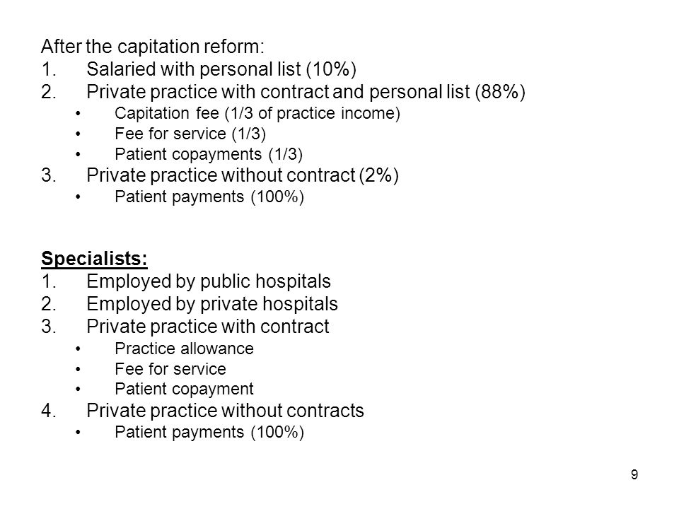 9 After the capitation reform: 1.Salaried with personal list (10%) 2.Private practice with contract and personal list (88%) Capitation fee (1/3 of practice income) Fee for service (1/3) Patient copayments (1/3) 3.Private practice without contract (2%) Patient payments (100%) Specialists: 1.Employed by public hospitals 2.Employed by private hospitals 3.Private practice with contract Practice allowance Fee for service Patient copayment 4.Private practice without contracts Patient payments (100%)