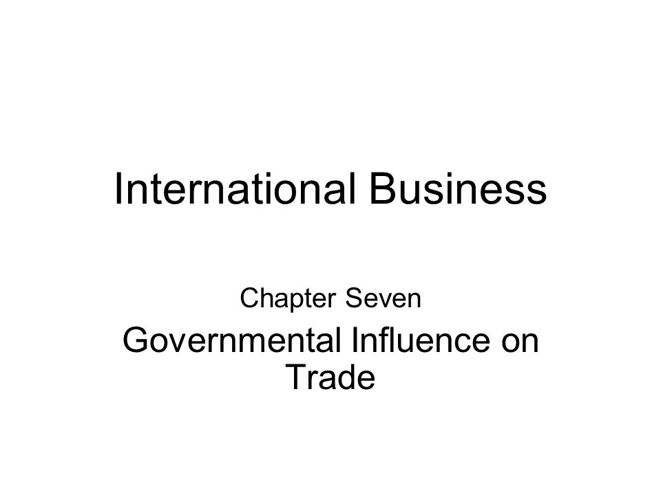 International Business Chapter Seven Governmental Influence on Trade