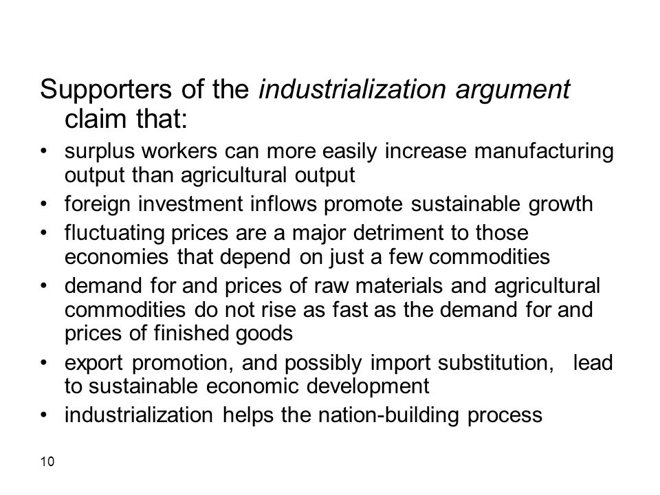 10 Supporters of the industrialization argument claim that: surplus workers can more easily increase manufacturing output than agricultural output foreign investment inflows promote sustainable growth fluctuating prices are a major detriment to those economies that depend on just a few commodities demand for and prices of raw materials and agricultural commodities do not rise as fast as the demand for and prices of finished goods export promotion, and possibly import substitution, lead to sustainable economic development industrialization helps the nation-building process