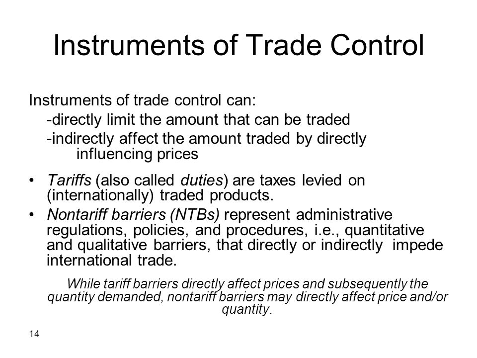 14 Instruments of Trade Control Instruments of trade control can: -directly limit the amount that can be traded -indirectly affect the amount traded by directly influencing prices Tariffs (also called duties) are taxes levied on (internationally) traded products.