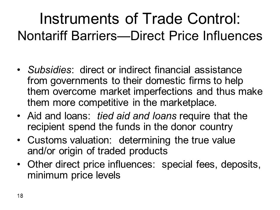 18 Instruments of Trade Control: Nontariff BarriersDirect Price Influences Subsidies: direct or indirect financial assistance from governments to their domestic firms to help them overcome market imperfections and thus make them more competitive in the marketplace.