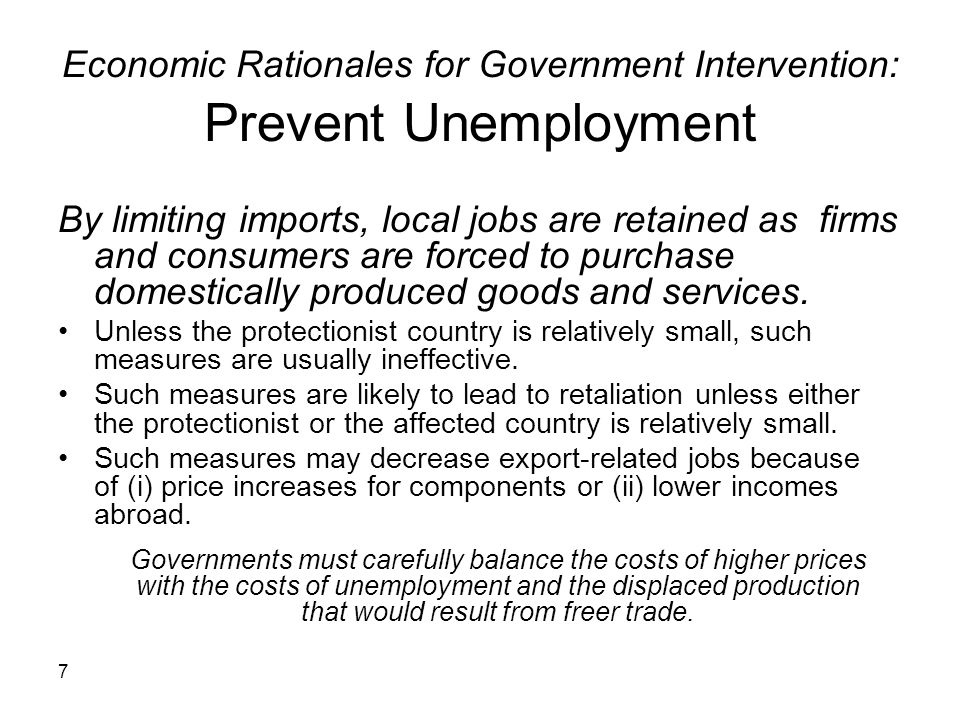 7 Economic Rationales for Government Intervention: Prevent Unemployment By limiting imports, local jobs are retained as firms and consumers are forced to purchase domestically produced goods and services.