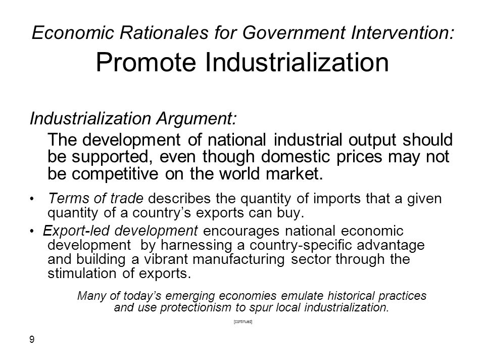 9 Economic Rationales for Government Intervention: Promote Industrialization Industrialization Argument: The development of national industrial output should be supported, even though domestic prices may not be competitive on the world market.