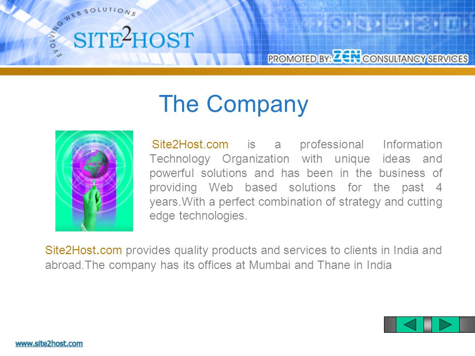 Site2Host.com is a professional Information Technology Organization with unique ideas and powerful solutions and has been in the business of providing Web based solutions for the past 4 years.With a perfect combination of strategy and cutting edge technologies.
