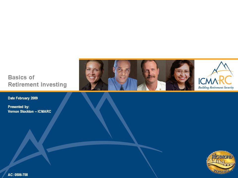 Basics of Retirement Investing Date February 2009 Presented by: Vernon Stockton – ICMARC AC: 0506-758