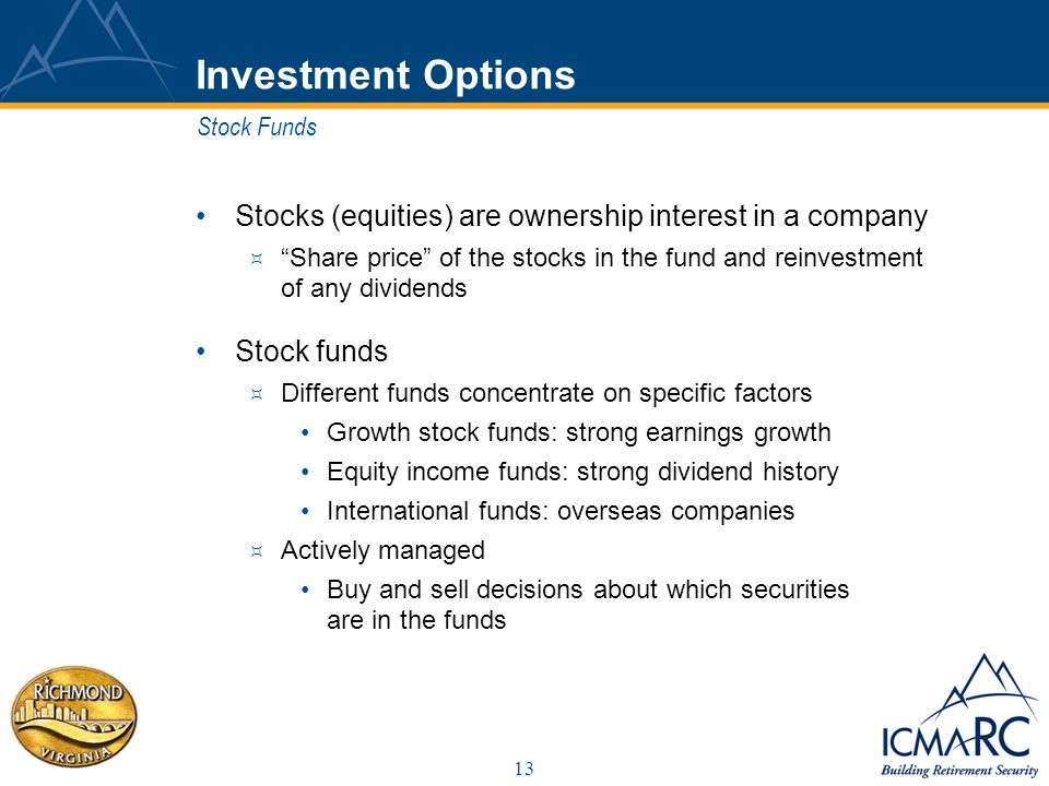 13 Investment Options Stocks (equities) are ownership interest in a company Share price of the stocks in the fund and reinvestment of any dividends Stock funds Different funds concentrate on specific factors Growth stock funds: strong earnings growth Equity income funds: strong dividend history International funds: overseas companies Actively managed Buy and sell decisions about which securities are in the funds Stock Funds