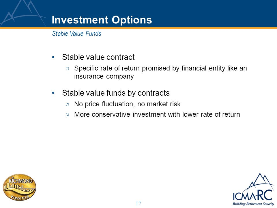 17 Investment Options Stable value contract Specific rate of return promised by financial entity like an insurance company Stable value funds by contracts No price fluctuation, no market risk More conservative investment with lower rate of return Stable Value Funds