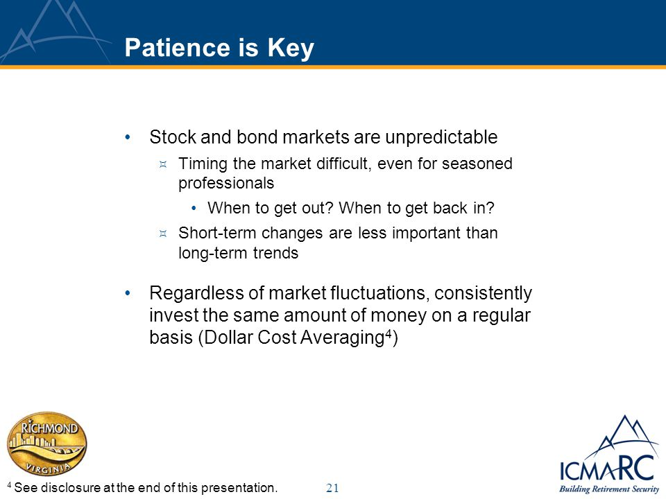 21 Patience is Key Stock and bond markets are unpredictable Timing the market difficult, even for seasoned professionals When to get out.