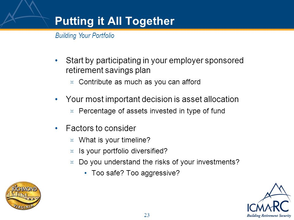 23 Putting it All Together Start by participating in your employer sponsored retirement savings plan Contribute as much as you can afford Your most important decision is asset allocation Percentage of assets invested in type of fund Factors to consider What is your timeline.