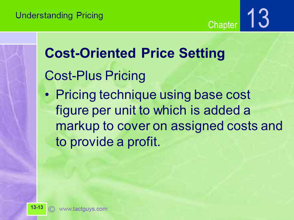 Chapter Cost-Oriented Price Setting Cost-Plus Pricing Pricing technique using base cost figure per unit to which is added a markup to cover on assigned costs and to provide a profit.