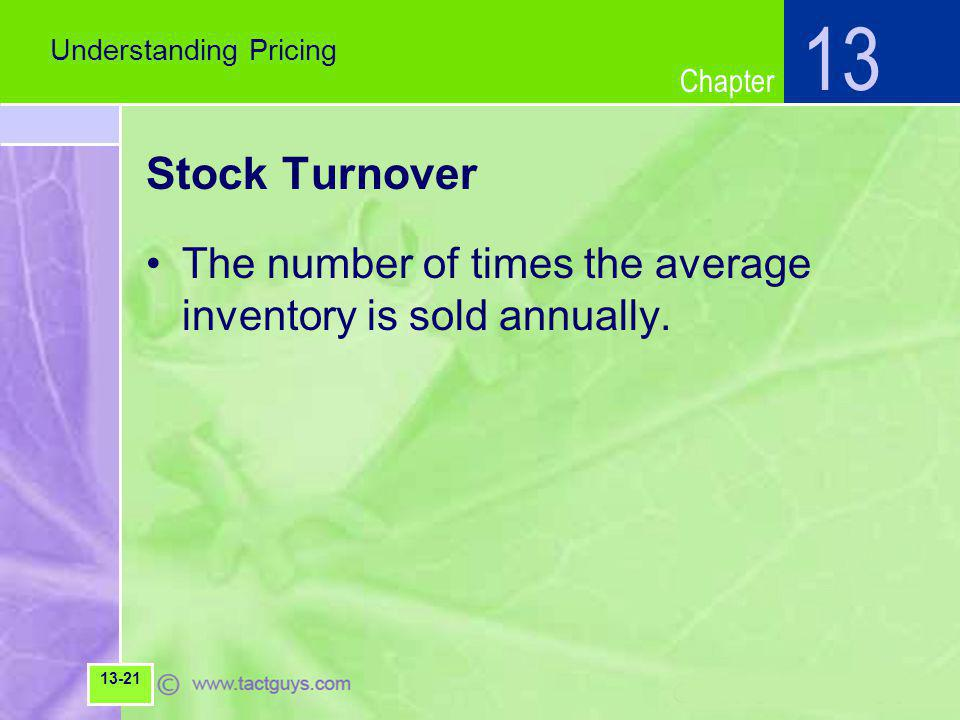 Chapter Stock Turnover The number of times the average inventory is sold annually. Understanding Pricing 13 13-21