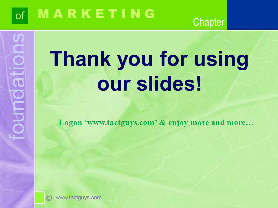 Chapter foundations of Chapter M A R K E T I N G Thank you for using our slides! Logon www.tactguys.com & enjoy more and more…