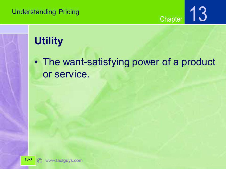 Chapter Utility The want-satisfying power of a product or service. Understanding Pricing 13 13-3