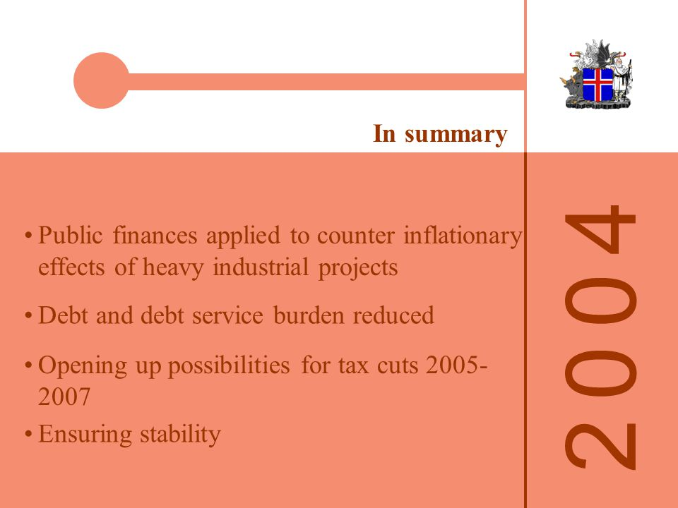 2 0 0 42 0 0 4 In summary Debt and debt service burden reduced Public finances applied to counter inflationary effects of heavy industrial projects Opening up possibilities for tax cuts 2005- 2007 Ensuring stability