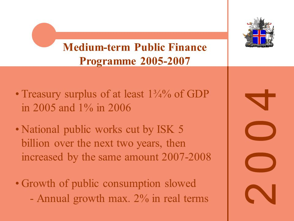 Medium-term Public Finance Programme National public works cut by ISK 5 billion over the next two years, then increased by the same amount Treasury surplus of at least 1¾% of GDP in 2005 and 1% in 2006 Growth of public consumption slowed ­Annual growth max.